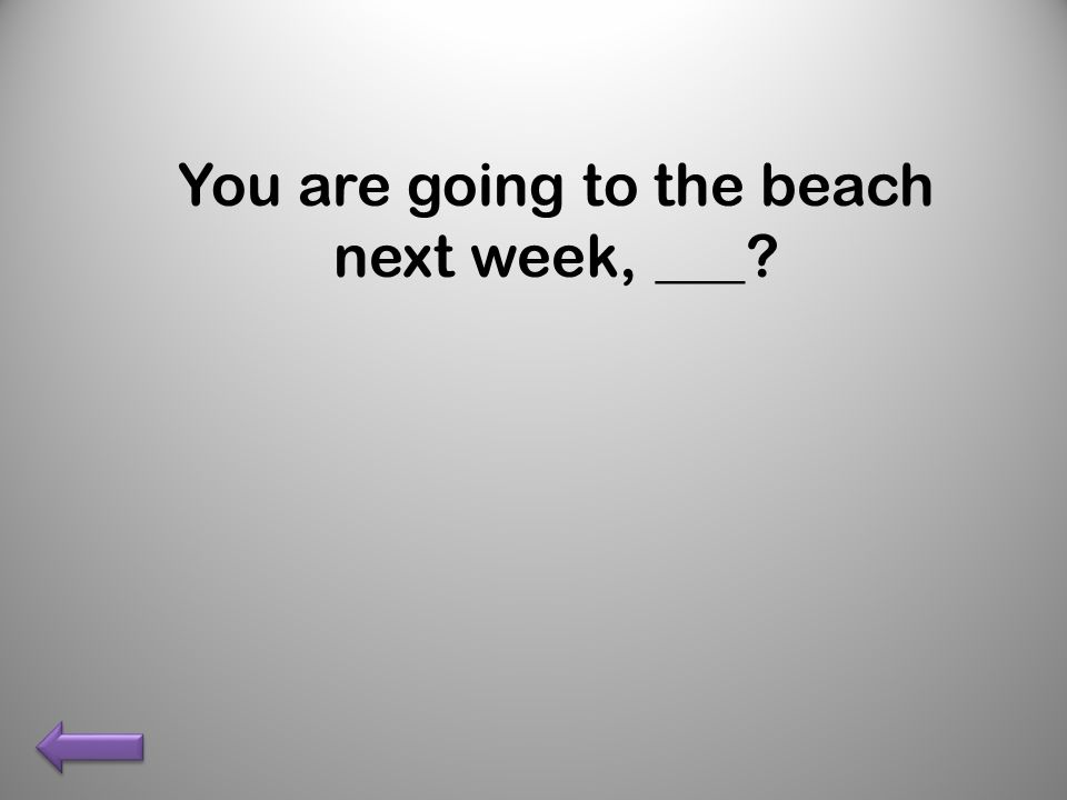 You are going to the beach next week, ___?