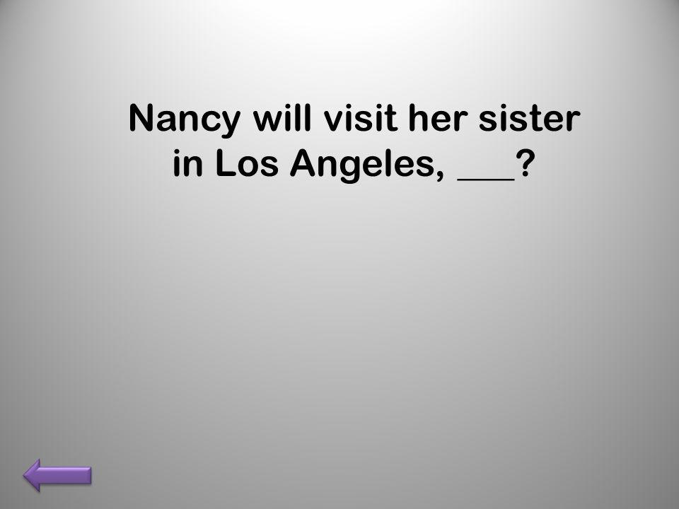 Nancy will visit her sister in Los Angeles, ___?