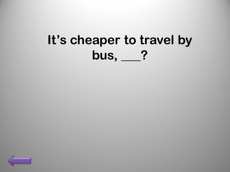 Its cheaper to travel by bus, ___?
