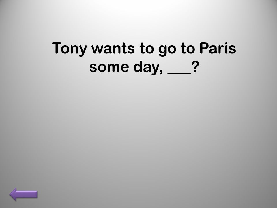 Tony wants to go to Paris some day, ___?