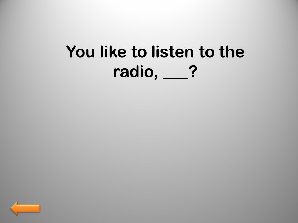 You like to listen to the radio, ___?