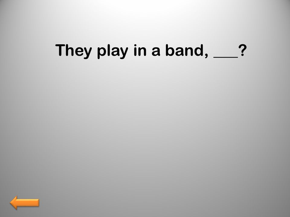 They play in a band, ___?
