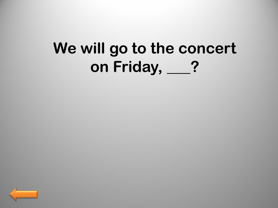 We will go to the concert on Friday, ___?