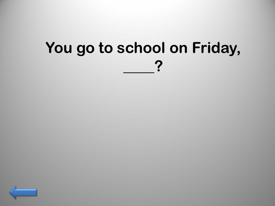 You go to school on Friday, ____?