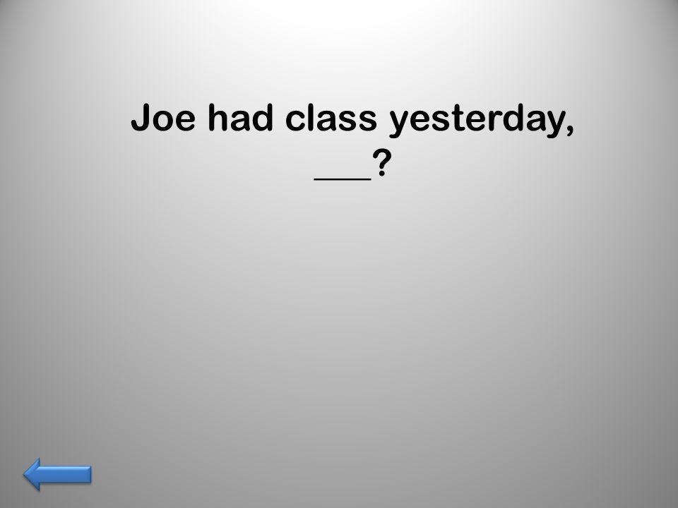Joe had class yesterday, ___?