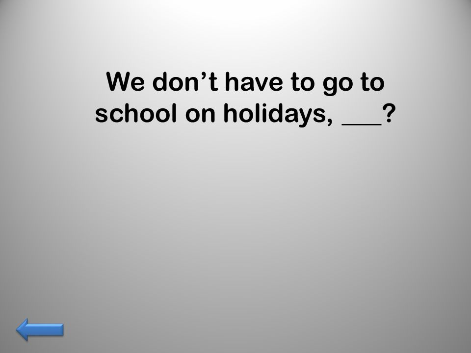 We dont have to go to school on holidays, ___?