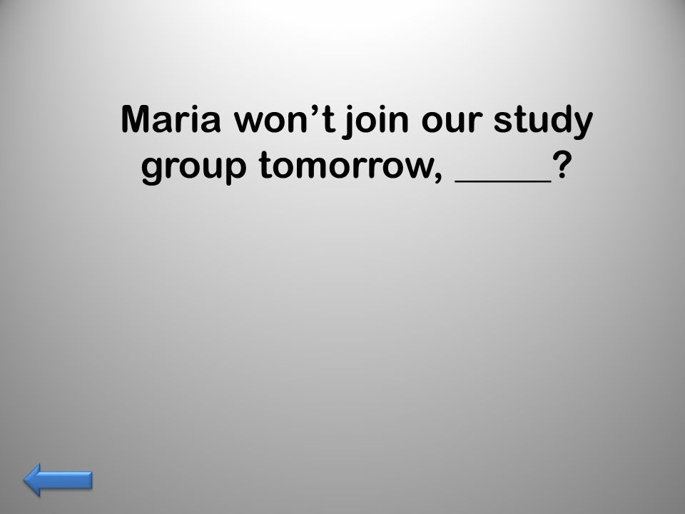 Maria wont join our study group tomorrow, _____?