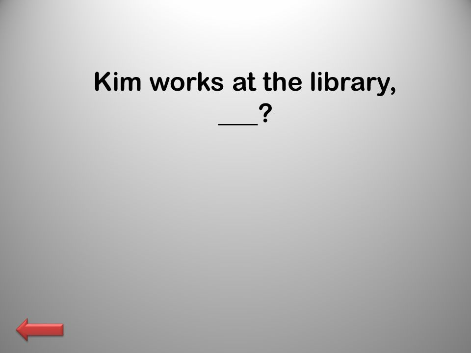 Kim works at the library, ___?