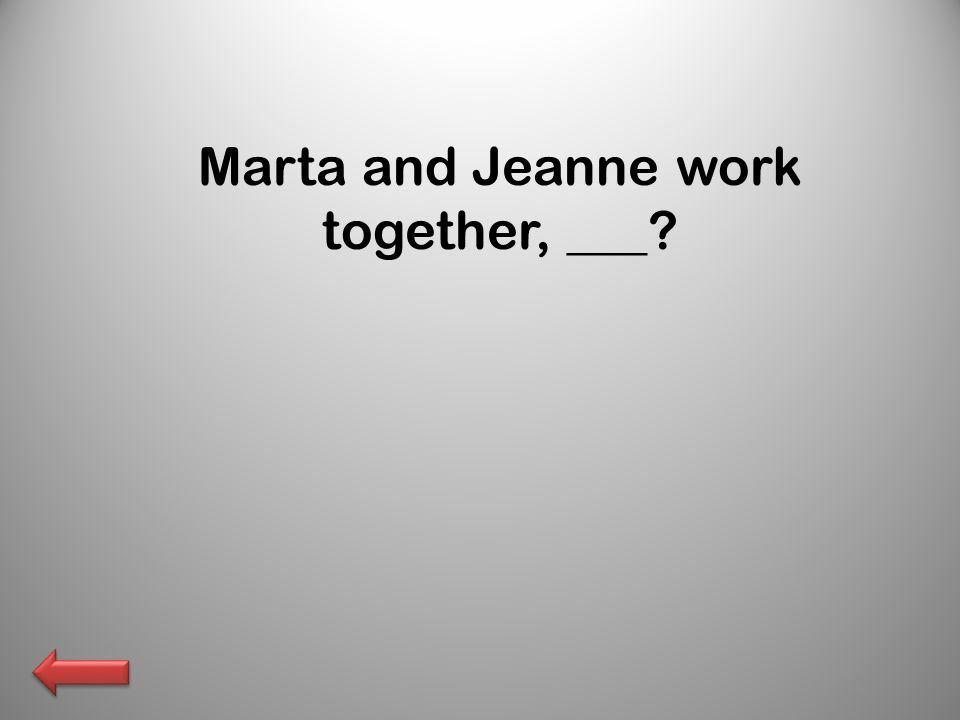 Marta and Jeanne work together, ___?
