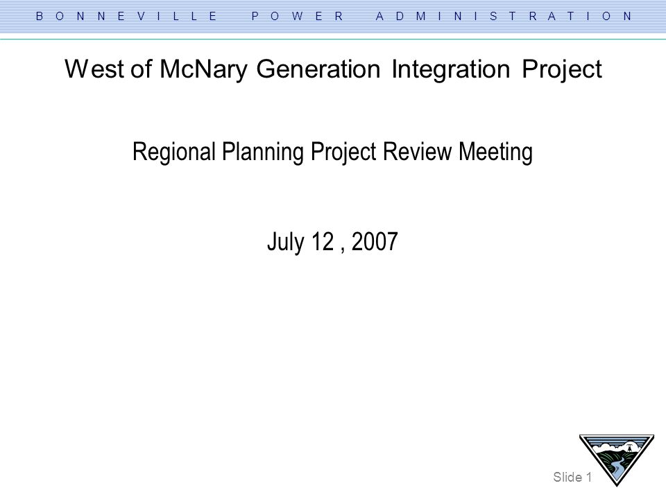 B O N N E V I L L E P O W E R A D M I N I S T R A T I O N Slide 1 West of McNary Generation Integration Project Regional Planning Project Review Meeti