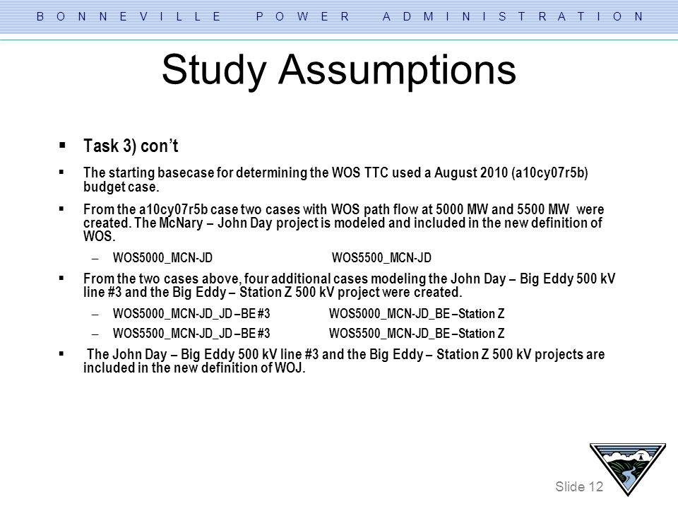 B O N N E V I L L E P O W E R A D M I N I S T R A T I O N Slide 12 Study Assumptions Task 3) cont The starting basecase for determining the WOS TTC us