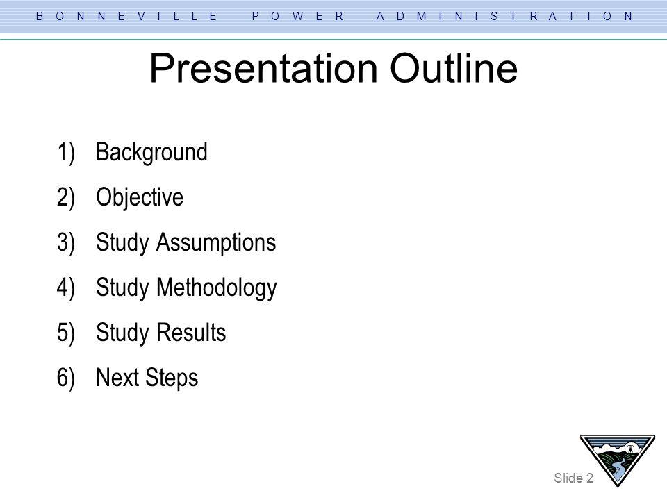 B O N N E V I L L E P O W E R A D M I N I S T R A T I O N Slide 2 Presentation Outline 1)Background 2)Objective 3)Study Assumptions 4)Study Methodolog