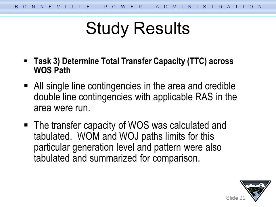 B O N N E V I L L E P O W E R A D M I N I S T R A T I O N Slide 22 Study Results Task 3) Determine Total Transfer Capacity (TTC) across WOS Path All s