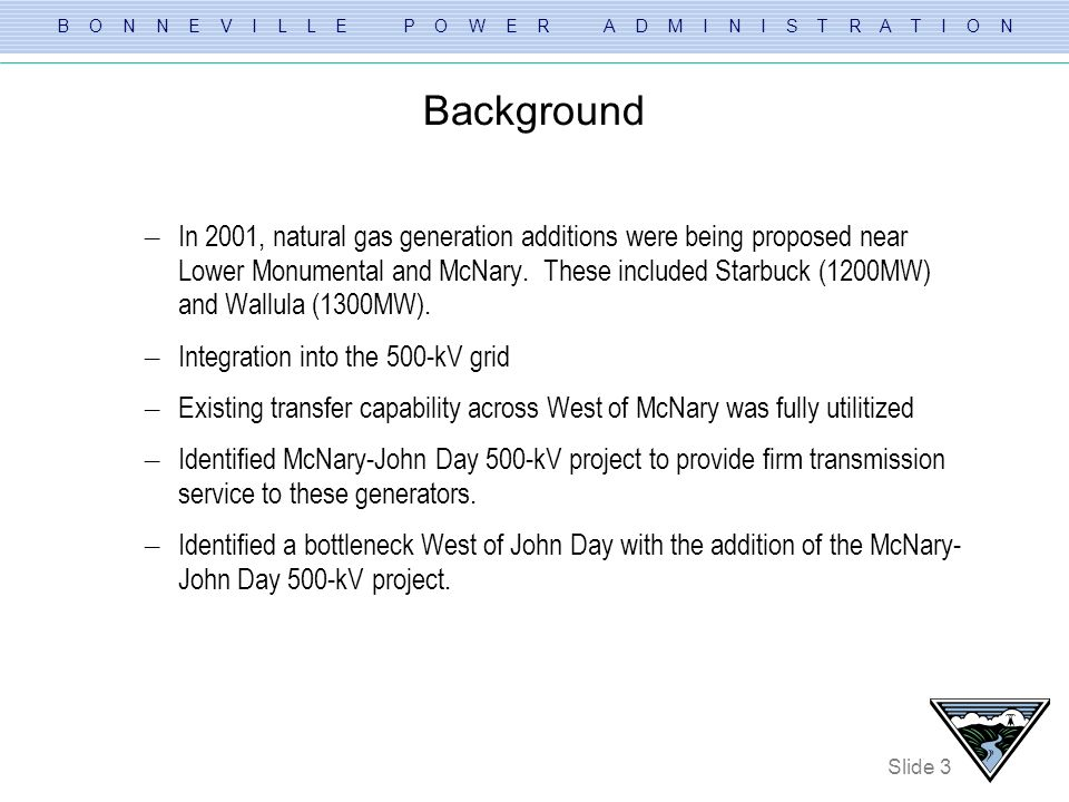 B O N N E V I L L E P O W E R A D M I N I S T R A T I O N Slide 3 Background – In 2001, natural gas generation additions were being proposed near Lowe