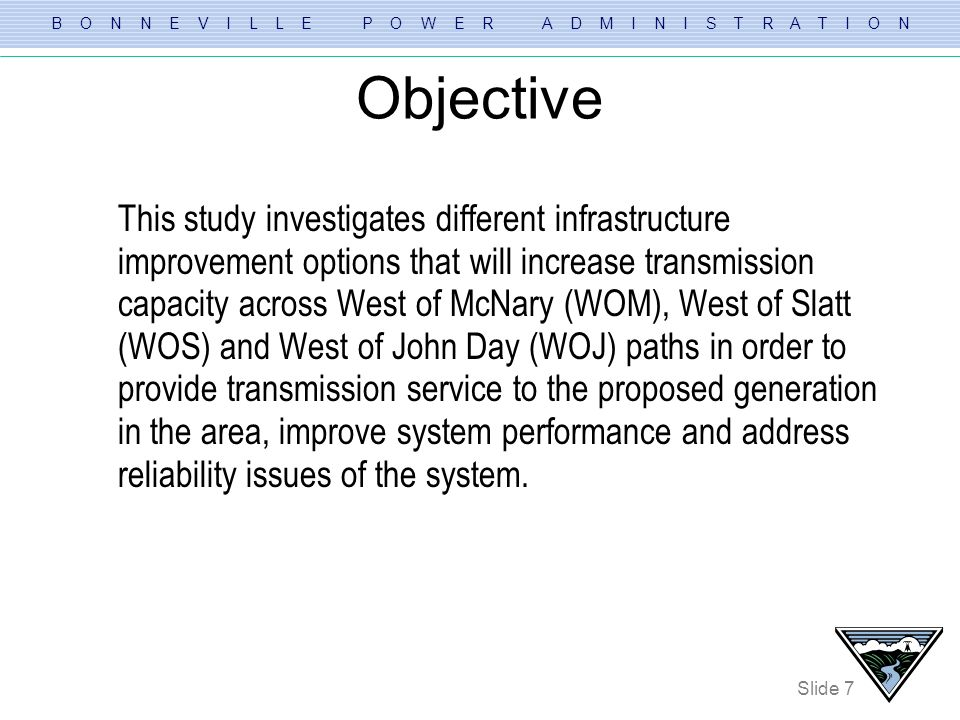 B O N N E V I L L E P O W E R A D M I N I S T R A T I O N Slide 8 Study Methodology Task 1) Screening of Alternatives based on all lines in service Task 2) Thermal screening of the better performing Alternatives Task 3) Determine Total Transfer Capacity (TTC) across WOM, WOS and WOJ paths Task 4) Voltage Stability Analysis Task 5) Transient Stability Analysis