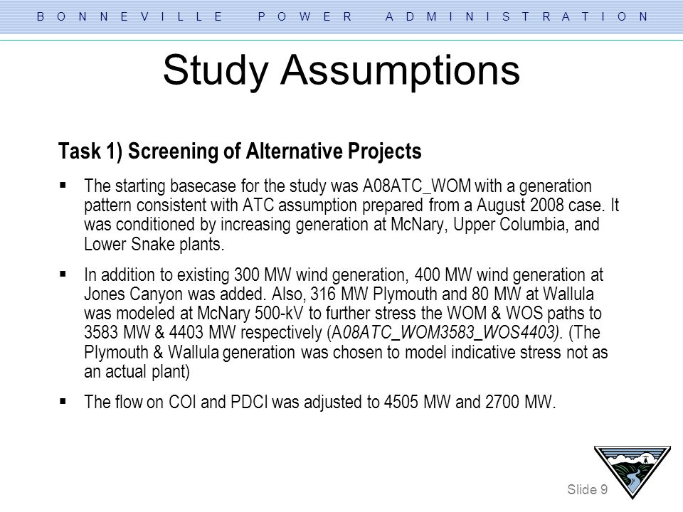 B O N N E V I L L E P O W E R A D M I N I S T R A T I O N Slide 10 Study Assumptions Task 2) Thermal screening of the better performing Alternatives Using A08ATC_WOM3583_WOS4403 basecase from Task 1) three basecases were created to stress each path (WOM,WOS &WOJ) by simulating three different generation patterns.