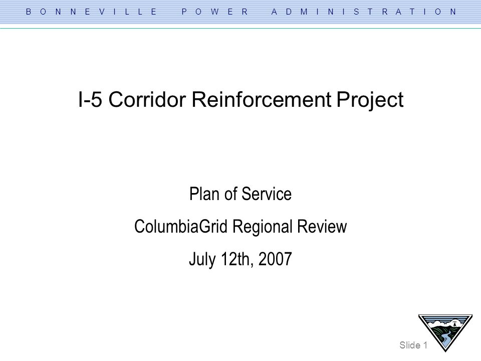 B O N N E V I L L E P O W E R A D M I N I S T R A T I O N Slide 1 I-5 Corridor Reinforcement Project Plan of Service ColumbiaGrid Regional Review July