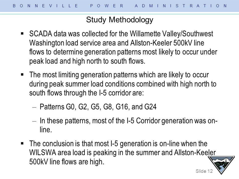 B O N N E V I L L E P O W E R A D M I N I S T R A T I O N Slide 12 Study Methodology SCADA data was collected for the Willamette Valley/Southwest Wash