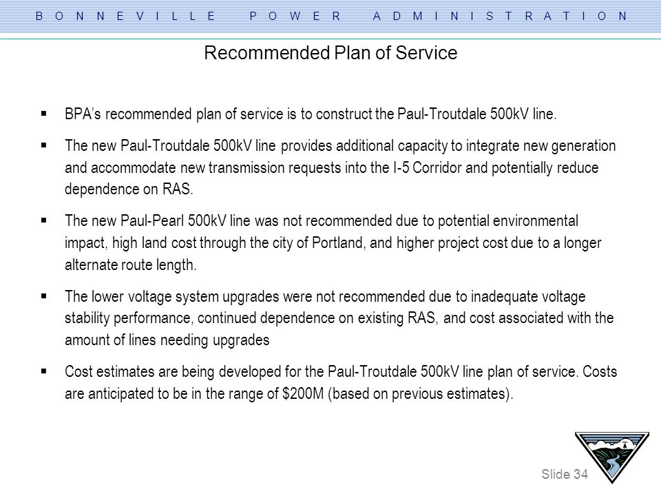 B O N N E V I L L E P O W E R A D M I N I S T R A T I O N Slide 34 Recommended Plan of Service BPAs recommended plan of service is to construct the Pa