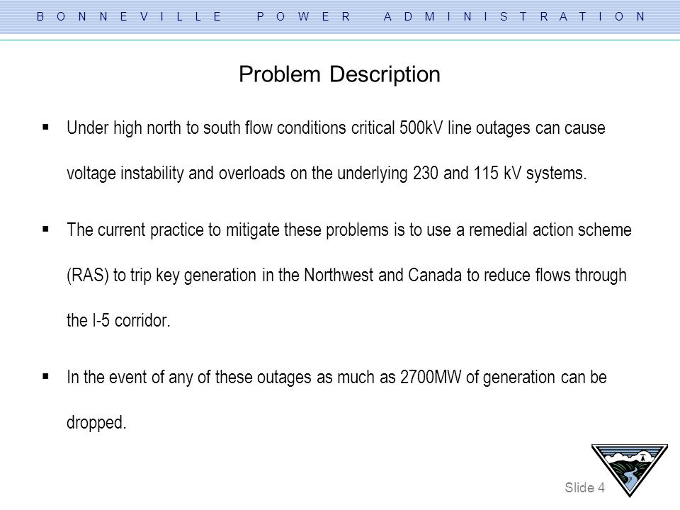 B O N N E V I L L E P O W E R A D M I N I S T R A T I O N Slide 5 Project Purpose The purpose of the proposed plan of service is to address the following: – Transmission service requests (Long-term) There are numerous requests in the queue which affect the I-5 Corridor – Generation interconnection requests Currently there are several proposed new generating projects that have an impact on the I-5 corridor transmission system.