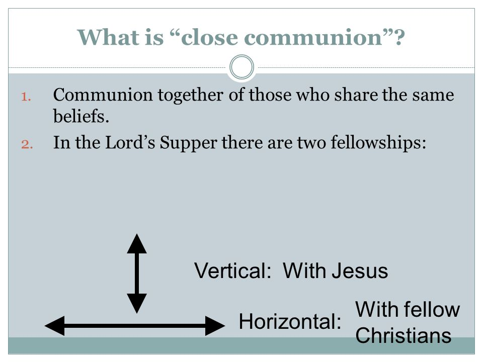 What is close communion? 1. Communion together of those who share the same beliefs. 2. In the Lords Supper there are two fellowships: Vertical: Horizo