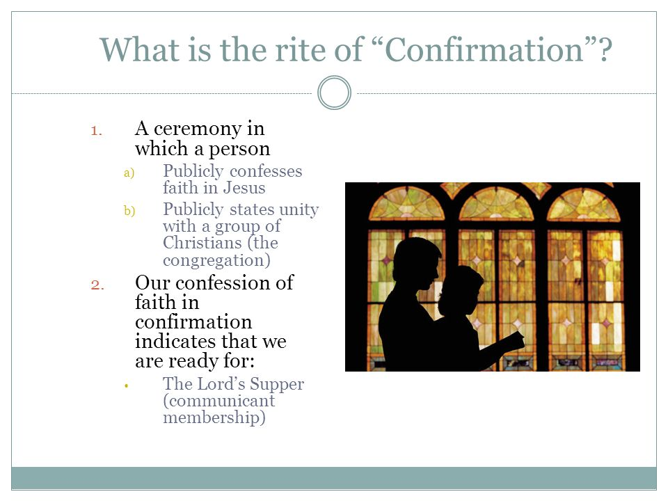 What is the rite of Confirmation? 1. A ceremony in which a person a) Publicly confesses faith in Jesus b) Publicly states unity with a group of Christ