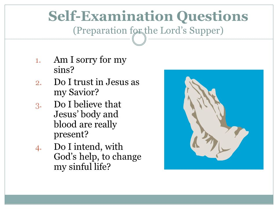 Self-Examination Questions (Preparation for the Lords Supper) 1. Am I sorry for my sins? 2. Do I trust in Jesus as my Savior? 3. Do I believe that Jes
