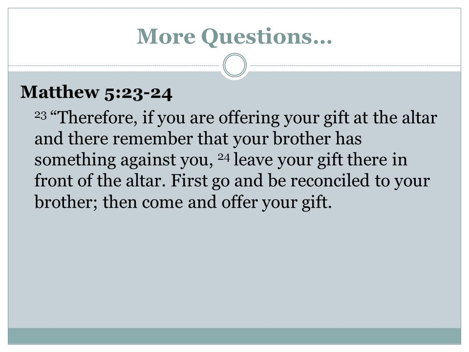 More Questions… Matthew 5:23-24 23 Therefore, if you are offering your gift at the altar and there remember that your brother has something against yo