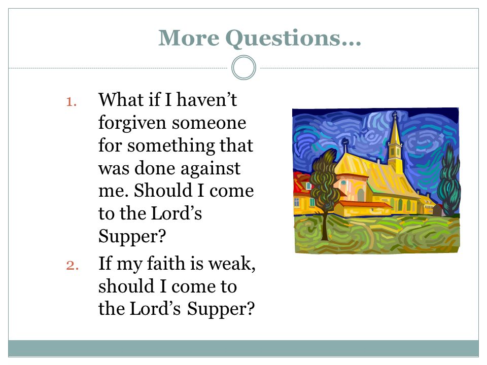 More Questions… 1. What if I havent forgiven someone for something that was done against me. Should I come to the Lords Supper? 2. If my faith is weak