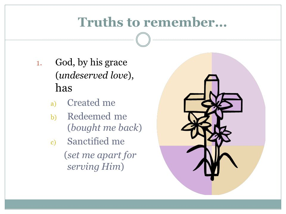 Truths to remember… 1. God, by his grace (undeserved love), has a) Created me b) Redeemed me (bought me back) c) Sanctified me (set me apart for servi