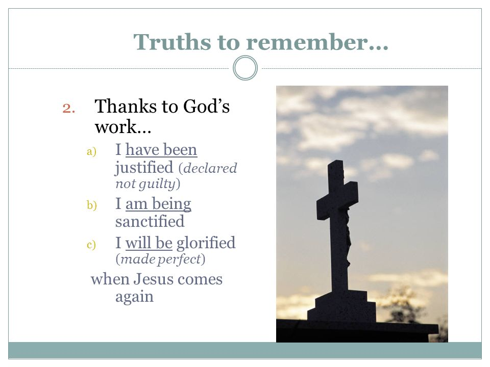 Truths to remember… 2. Thanks to Gods work… a) I have been justified (declared not guilty) b) I am being sanctified c) I will be glorified (made perfe