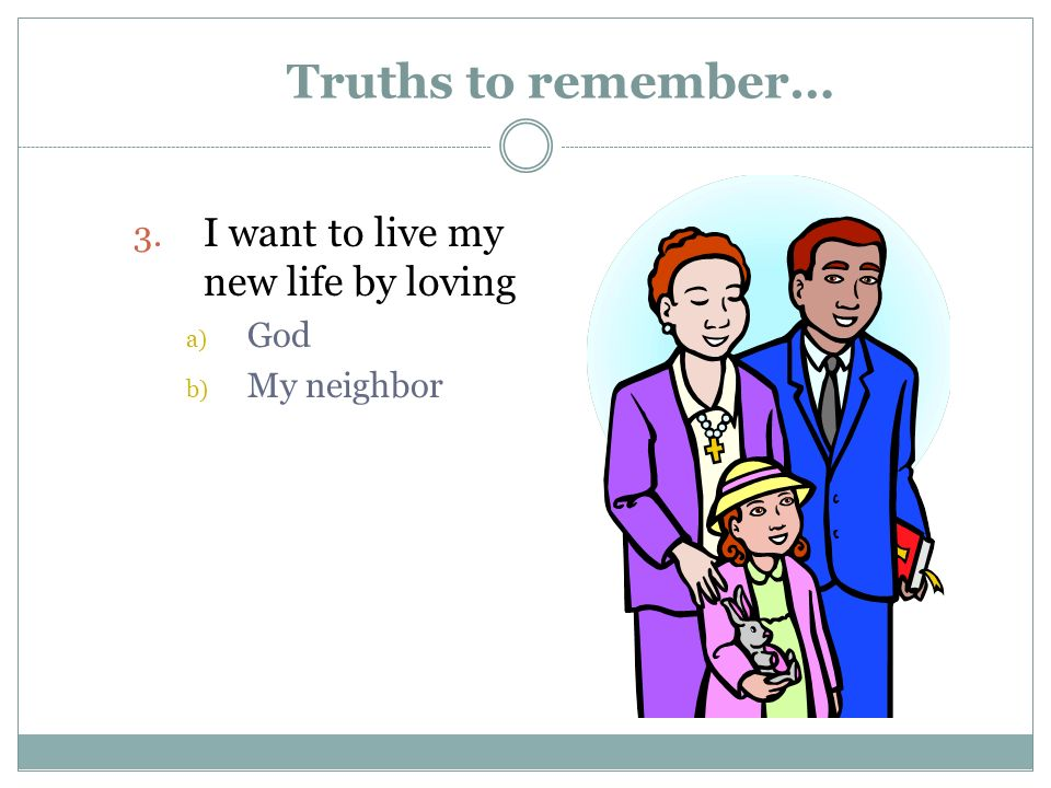 Truths to remember… 3. I want to live my new life by loving a) God b) My neighbor