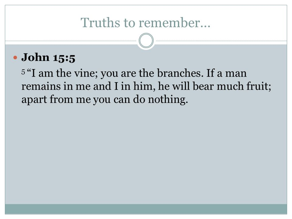 Truths to remember… John 15:5 5 I am the vine; you are the branches. If a man remains in me and I in him, he will bear much fruit; apart from me you c