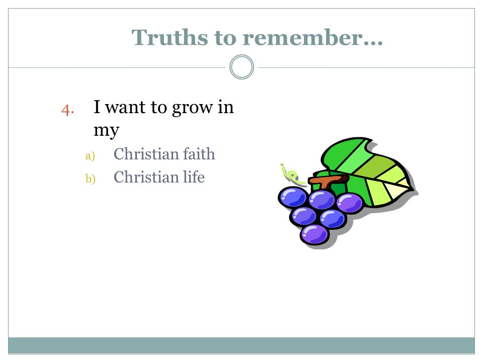 Truths to remember… 4. I want to grow in my a) Christian faith b) Christian life