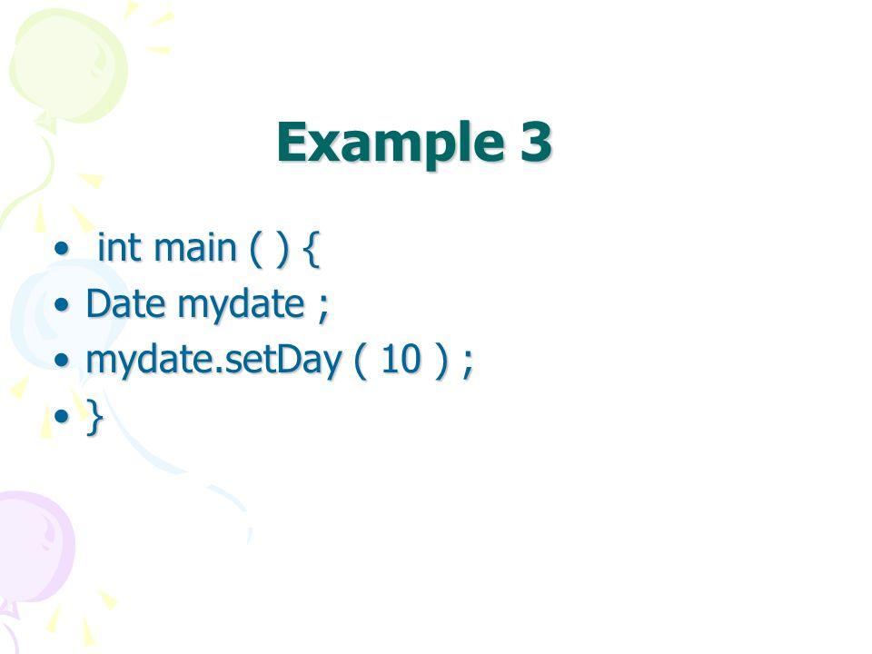 Example 3 int main ( ) { int main ( ) { Date mydate ;Date mydate ; mydate.setDay ( 10 ) ;mydate.setDay ( 10 ) ; }