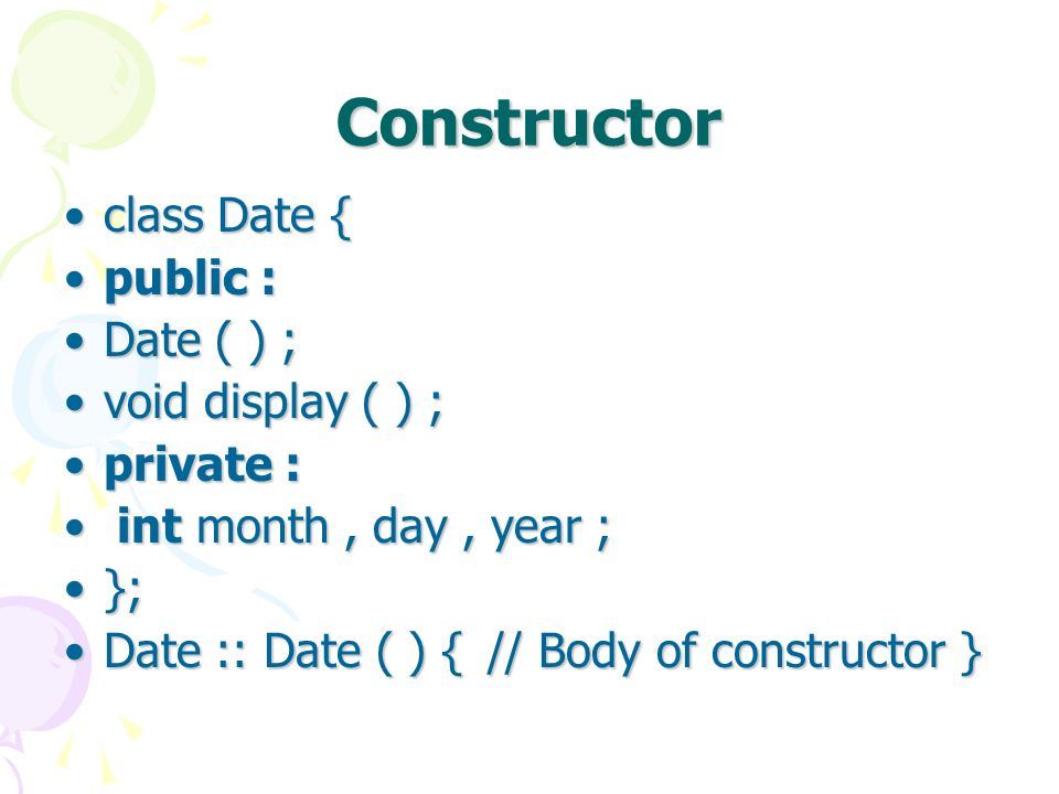 Constructor class Date {class Date { public :public : Date ( ) ;Date ( ) ; void display ( ) ;void display ( ) ; private :private : int month, day, year ; int month, day, year ; };}; Date :: Date ( ) { // Body of constructor }Date :: Date ( ) { // Body of constructor }