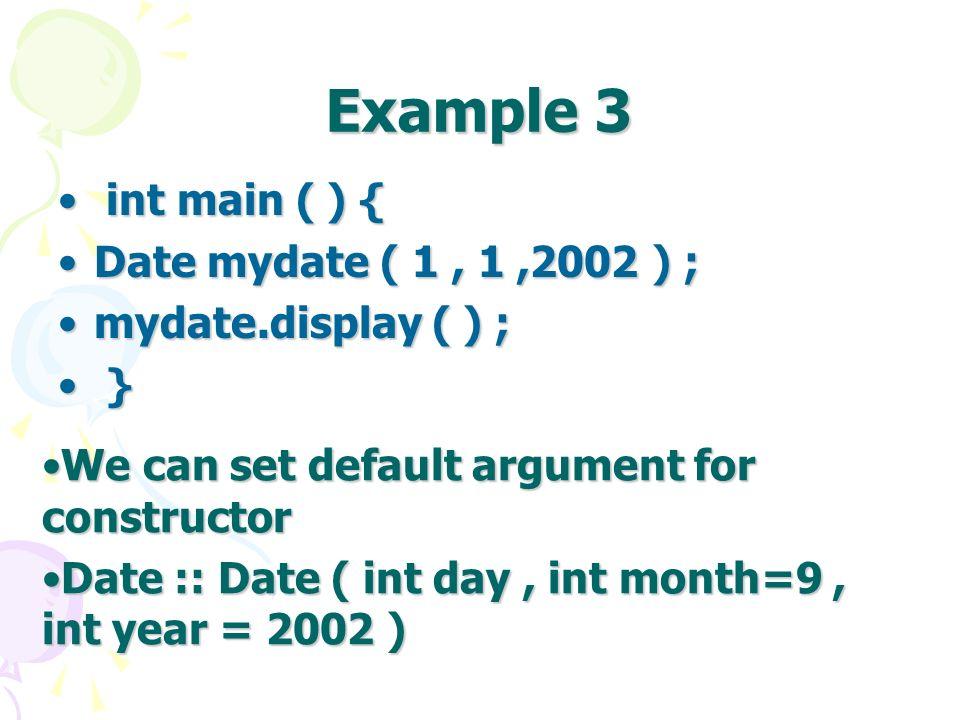 Example 3 int main ( ) { int main ( ) { Date mydate ( 1, 1,2002 ) ;Date mydate ( 1, 1,2002 ) ; mydate.display ( ) ;mydate.display ( ) ; } } We can set