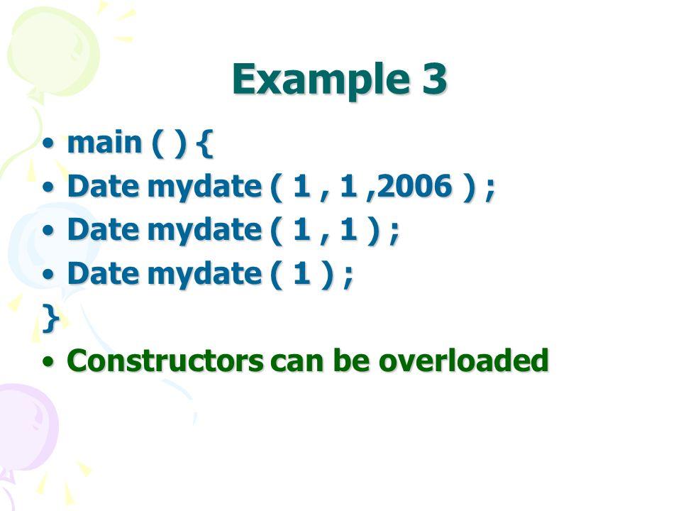 Example 3 main ( ) {main ( ) { Date mydate ( 1, 1,2006 ) ;Date mydate ( 1, 1,2006 ) ; Date mydate ( 1, 1 ) ;Date mydate ( 1, 1 ) ; Date mydate ( 1 ) ;