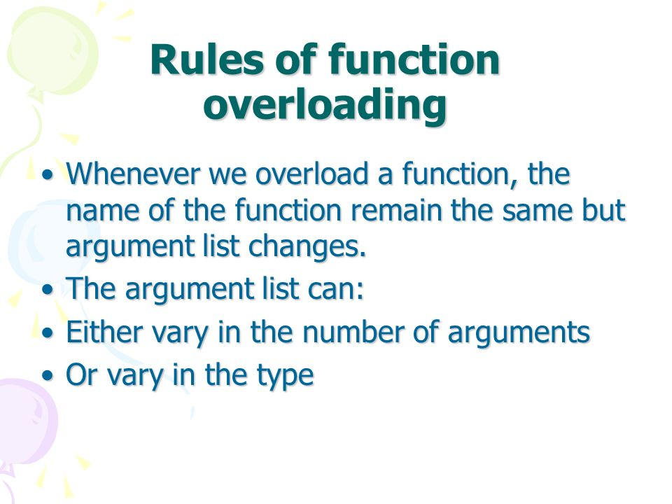 Rules of function overloading Whenever we overload a function, the name of the function remain the same but argument list changes.Whenever we overload a function, the name of the function remain the same but argument list changes.