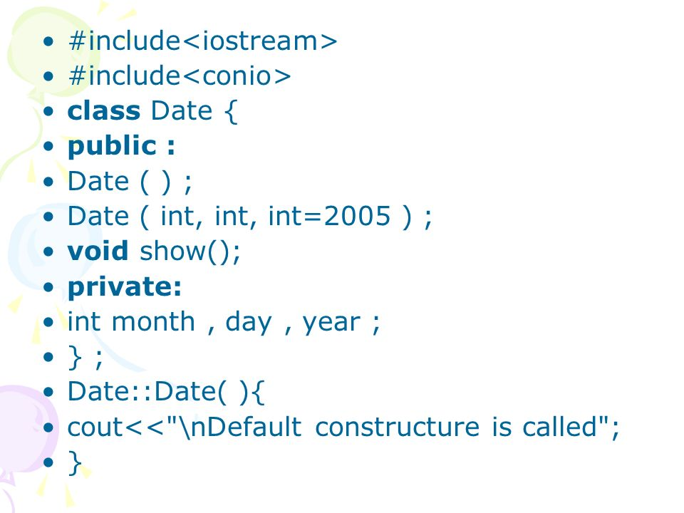 #include class Date { public : Date ( ) ; Date ( int, int, int=2005 ) ; void show(); private: int month, day, year ; } ; Date::Date( ){ cout<<