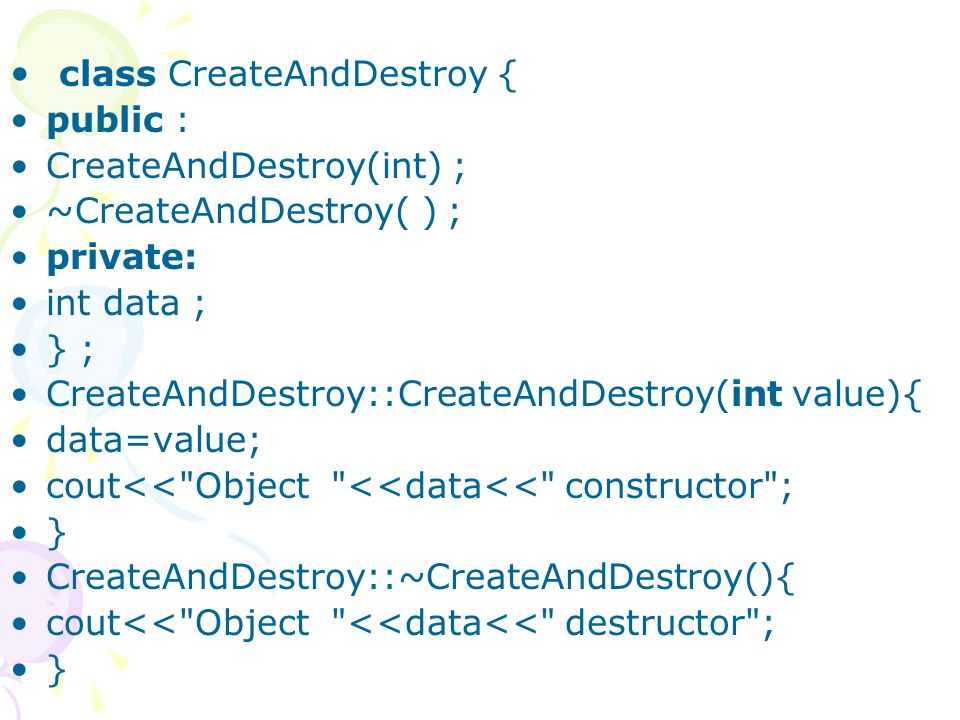 class CreateAndDestroy { public : CreateAndDestroy(int) ; ~CreateAndDestroy( ) ; private: int data ; } ; CreateAndDestroy::CreateAndDestroy(int value){ data=value; cout<< Object <<data<< constructor ; } CreateAndDestroy::~CreateAndDestroy(){ cout<< Object <<data<< destructor ; }