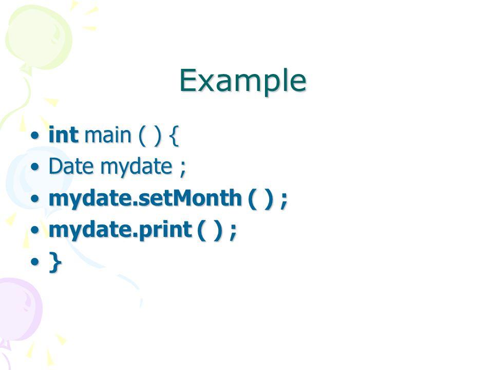 Example int main ( ) {int main ( ) { Date mydate ;Date mydate ; mydate.setMonth ( ) ;mydate.setMonth ( ) ; mydate.print ( ) ;mydate.print ( ) ; }