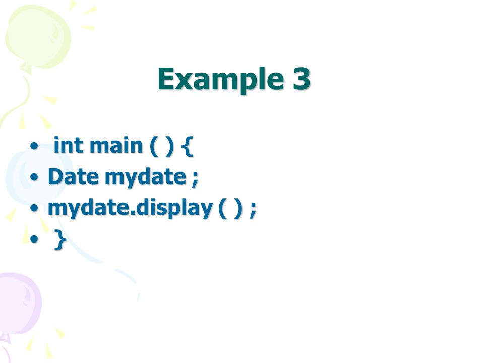 Example 3 int main ( ) { int main ( ) { Date mydate ;Date mydate ; mydate.display ( ) ;mydate.display ( ) ; } }