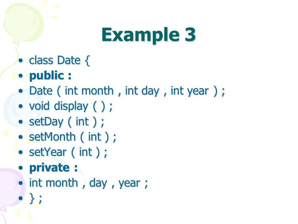 Example 3 class Date {class Date { public :public : Date ( int month, int day, int year ) ;Date ( int month, int day, int year ) ; void display ( ) ;void display ( ) ; setDay ( int ) ;setDay ( int ) ; setMonth ( int ) ;setMonth ( int ) ; setYear ( int ) ;setYear ( int ) ; private :private : int month, day, year ;int month, day, year ; } ;} ;