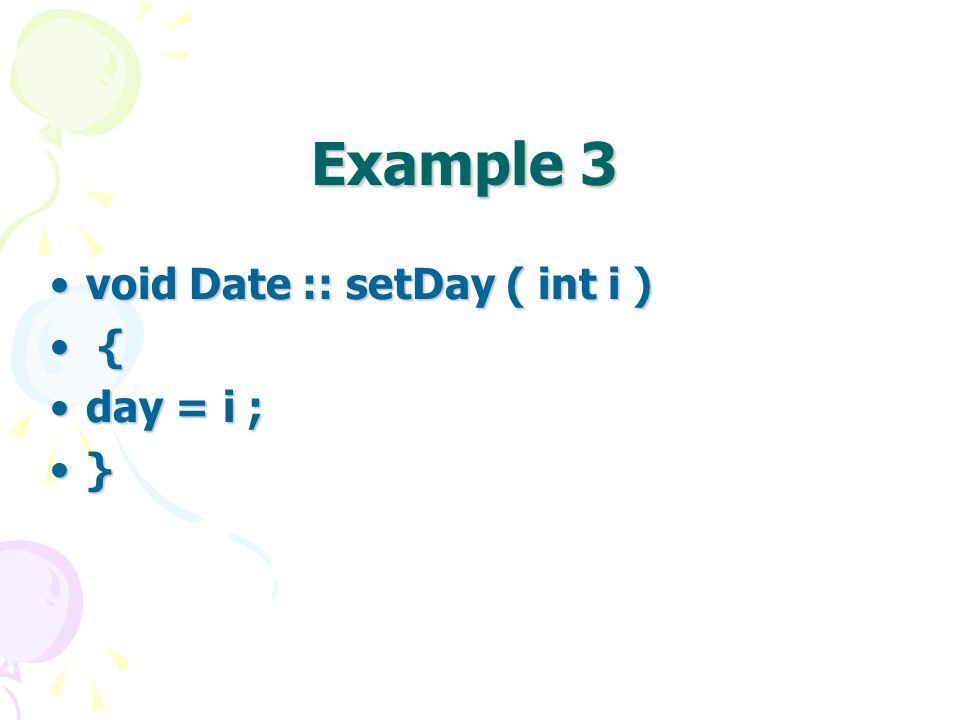 Example 3 void Date :: setDay ( int i )void Date :: setDay ( int i ) { { day = i ;day = i ; }