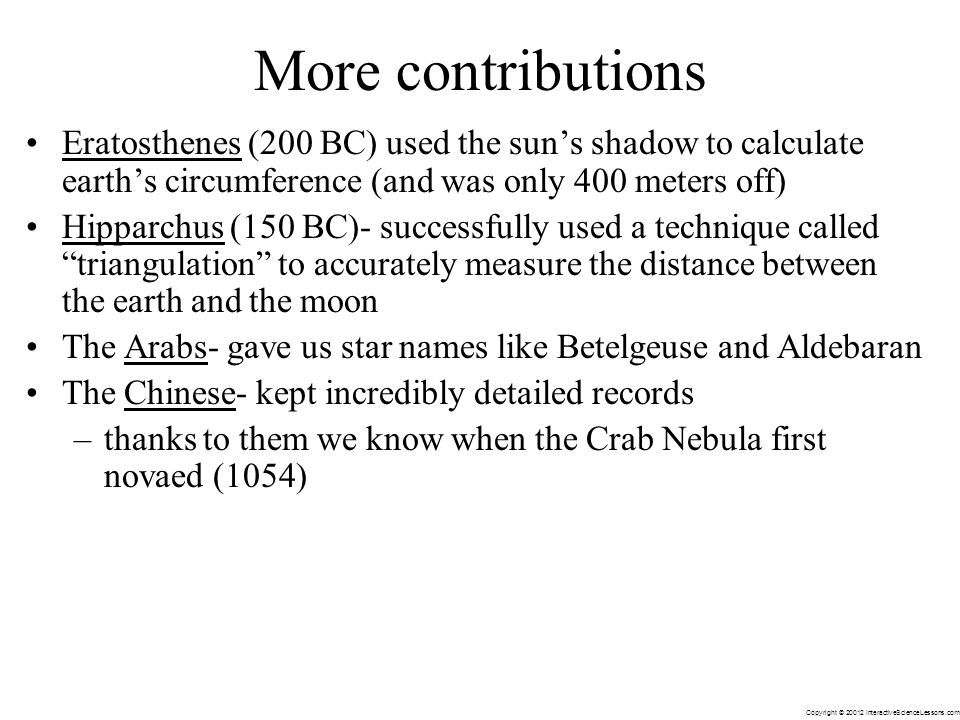 Copyright © 20012 InteractiveScienceLessons.com More contributions Eratosthenes (200 BC) used the suns shadow to calculate earths circumference (and w