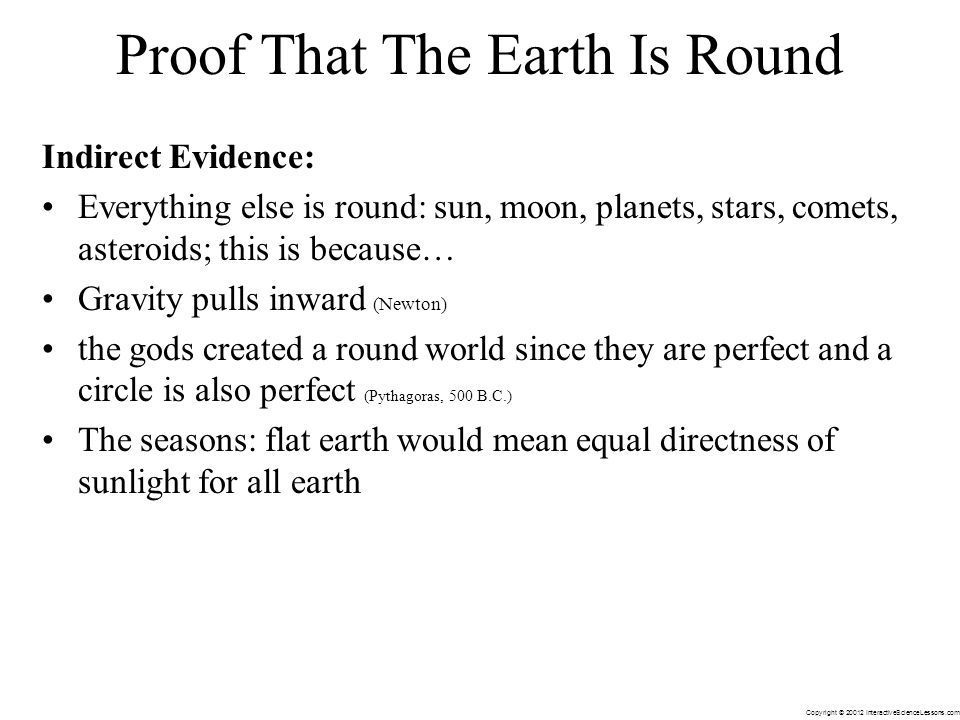 Copyright © 20012 InteractiveScienceLessons.com Indirect Evidence: Everything else is round: sun, moon, planets, stars, comets, asteroids; this is because… Gravity pulls inward (Newton) the gods created a round world since they are perfect and a circle is also perfect (Pythagoras, 500 B.C.) The seasons: flat earth would mean equal directness of sunlight for all earth Proof That The Earth Is Round
