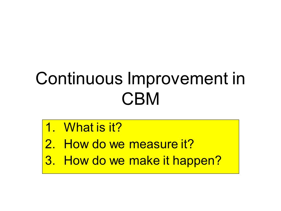 Continuous Improvement in CBM 1.What is it? 2.How do we measure it? 3.How do we make it happen?