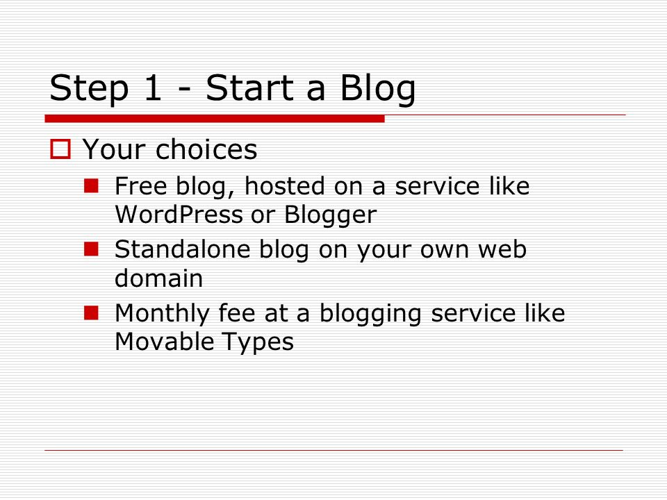 Step 1 - Start a Blog Your choices Free blog, hosted on a service like WordPress or Blogger Standalone blog on your own web domain Monthly fee at a blogging service like Movable Types