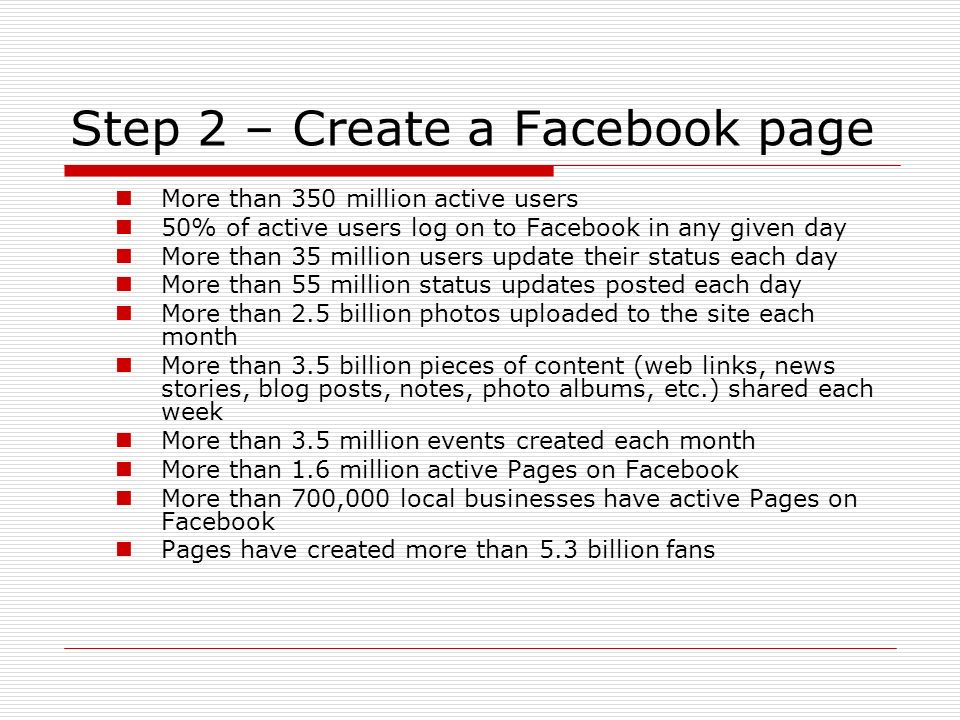 Step 2 – Create a Facebook page More than 350 million active users 50% of active users log on to Facebook in any given day More than 35 million users update their status each day More than 55 million status updates posted each day More than 2.5 billion photos uploaded to the site each month More than 3.5 billion pieces of content (web links, news stories, blog posts, notes, photo albums, etc.) shared each week More than 3.5 million events created each month More than 1.6 million active Pages on Facebook More than 700,000 local businesses have active Pages on Facebook Pages have created more than 5.3 billion fans